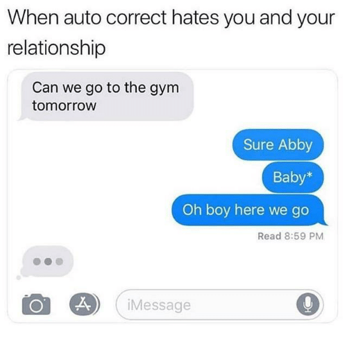 Can We Go: When auto correct hates you and your  relationship  Can we go to the gym  tomorrow  Sure Abby  Baby  Oh boy here we go  Read 8:59 PM  2  Message