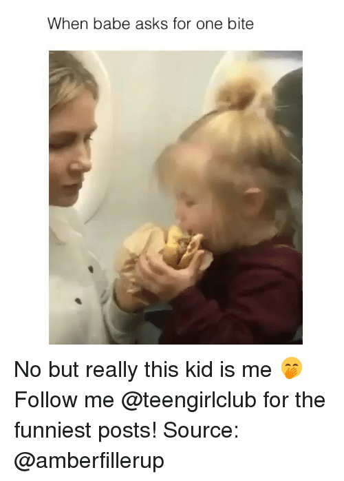 Girl, Asks, and Source: When babe asks for one bite No but really this kid is me 🤭 Follow me @teengirlclub for the funniest posts! Source: @amberfillerup