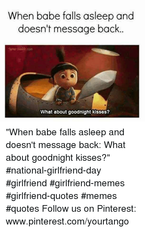 "Memes, Pinterest, and pinterest.com: When babe falls asleep and  doesn't message back  one.com  What about goodnight kisses? ""When babe falls asleep and doesn't message back: What about goodnight kisses?"" #national-girlfriend-day #girlfriend #girlfriend-memes #girlfriend-quotes #memes #quotes Follow us on Pinterest: www.pinterest.com/yourtango"