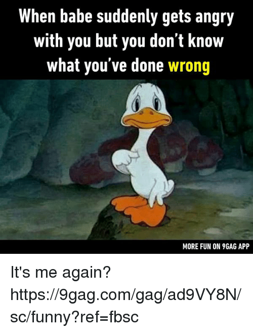 gagging: When babe suddenly gets angry  with you but you don't know  what you've done wrong  MORE FUN ON 9GAG APP It's me again?  https://9gag.com/gag/ad9VY8N/sc/funny?ref=fbsc