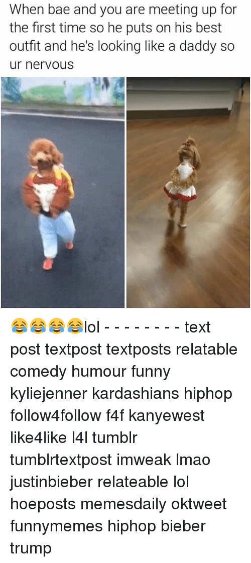 Lol Texts: When bade and you are meeting up for  the first time so he puts on his best  outfit and he's looking like a daddy so  ur nervous 😂😂😂😂lol - - - - - - - - text post textpost textposts relatable comedy humour funny kyliejenner kardashians hiphop follow4follow f4f kanyewest like4like l4l tumblr tumblrtextpost imweak lmao justinbieber relateable lol hoeposts memesdaily oktweet funnymemes hiphop bieber trump