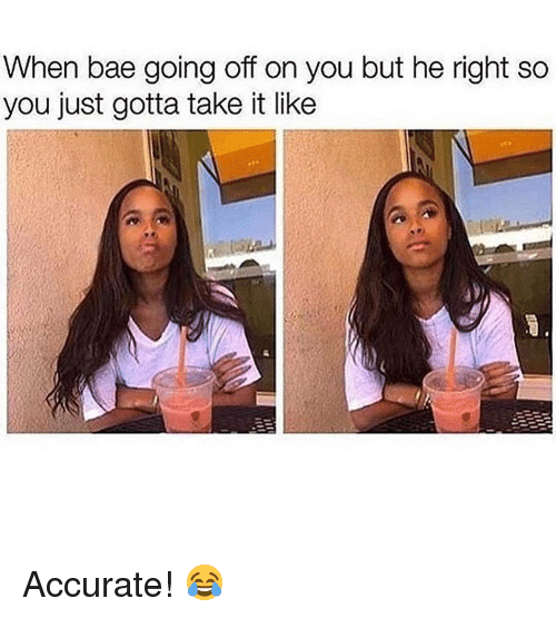 going off: When bae going off on you but he right so  you just gotta take it like Accurate! 😂