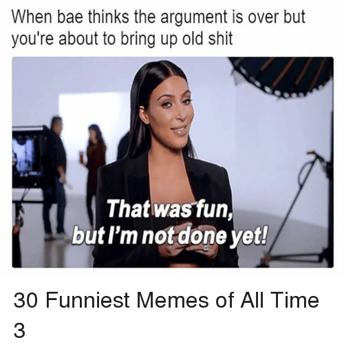 When Bae: When bae thinks the argument is over but  you're about to bring up old shit  That was fun,  but l'm not done yet! 30 Funniest Memes of All Time 3