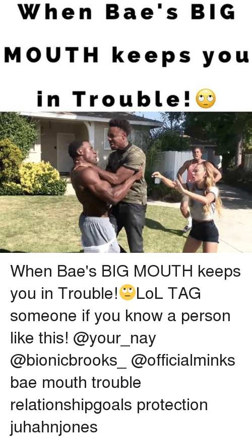 Bae, Memes, and Tag Someone: When Bae's BIG  MOUTH keeps you  in Trouble! When Bae's BIG MOUTH keeps you in Trouble!🙄LoL TAG someone if you know a person like this! @your_nay @bionicbrooks_ @officialminks bae mouth trouble relationshipgoals protection juhahnjones