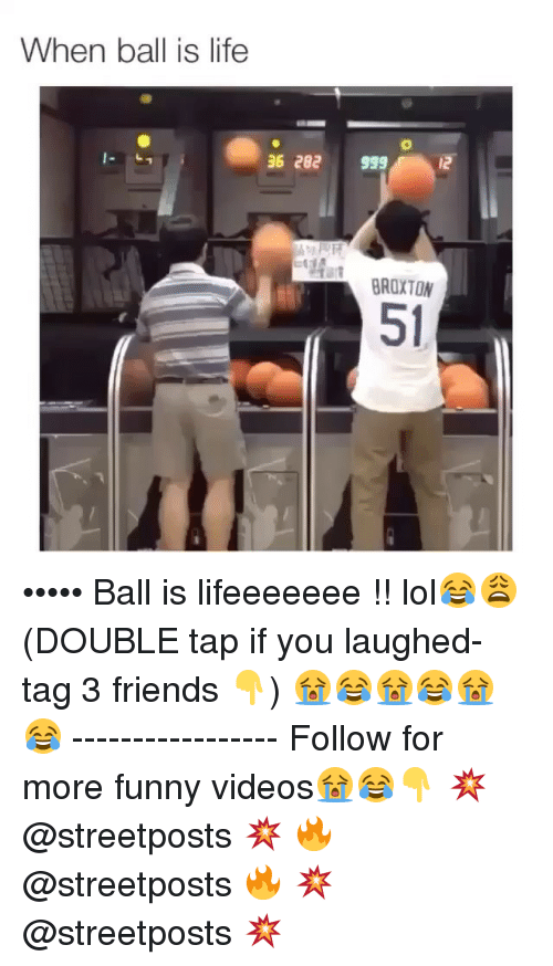 When Ball Is Life: When ball is life  36 282  999  12  BROXTON ••••• Ball is lifeeeeeee !! lol😂😩 (DOUBLE tap if you laughed- tag 3 friends 👇) 😭😂😭😂😭😂 ----------------- Follow for more funny videos😭😂👇 💥 @streetposts 💥 🔥 @streetposts 🔥 💥 @streetposts 💥