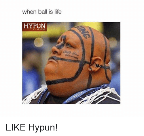 When Ball Is Life: when ball is life  HYPUN  JOIN THE HYPE LIKE Hypun!