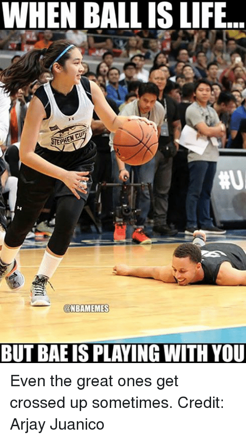 When Ball Is Life: WHEN BALL IS LIFE  NBAMEMES  BUT BAE IS PLAYING WITH YOU Even the great ones get crossed up sometimes. Credit: Arjay Juanico