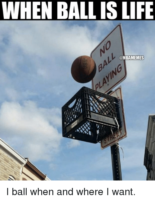 When Ball Is Life: WHEN BALL IS LIFE  ONBAMEMES I ball when and where I want.