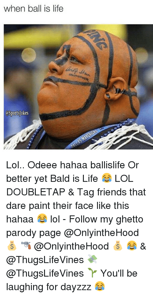 When Ball Is Life: when ball is life  @Sports okes Lol.. Odeee hahaa ballislife Or better yet Bald is Life 😂 LOL DOUBLETAP & Tag friends that dare paint their face like this hahaa 😂 lol - Follow my ghetto parody page @OnlyintheHood 💰 🔫 @OnlyintheHood 💰 😂 & @ThugsLifeVines 💸 @ThugsLifeVines 🌱 You'll be laughing for dayzzz 😂