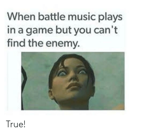 Music, True, and Game: When battle music plays  in a game but you can't  find the enemy. True!