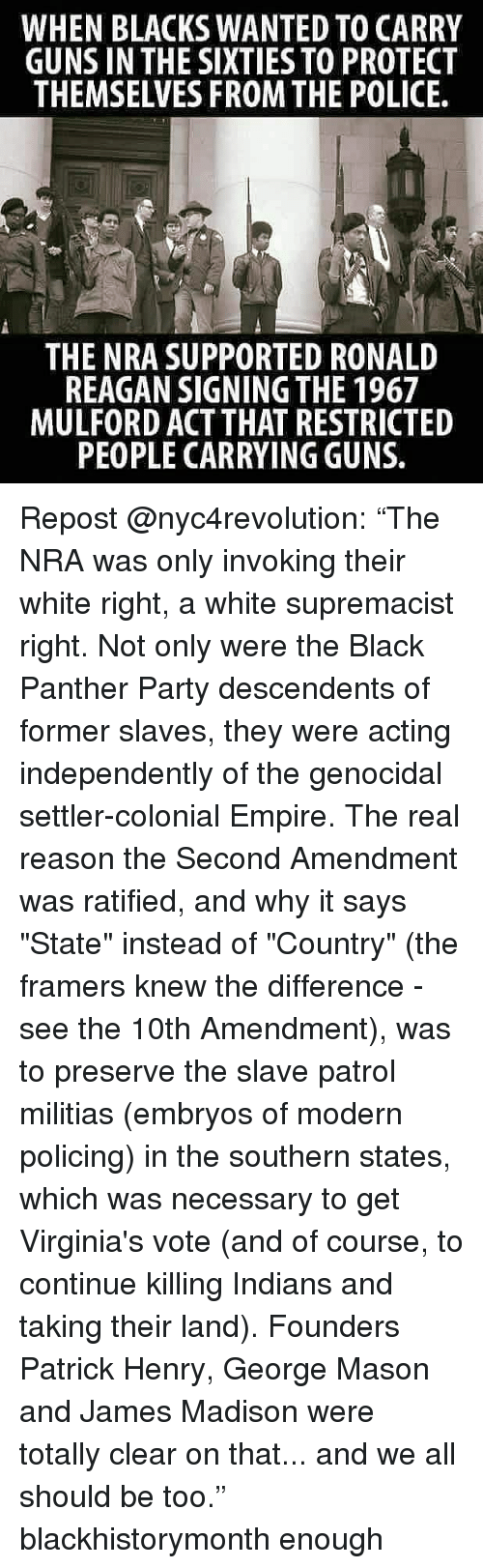 """Empire, Guns, and Memes: WHEN BLACKS WANTED TO CARRY  GUNS IN THE SIXTIES TO PROTECT  THEMSELVES FROM THE POLICE  THE NRA SUPPORTED RONALD  REAGAN SIGNING THE 1967  MULFORD ACT THAT RESTRICTED  PEOPLE CARRYING GUNS. Repost @nyc4revolution: """"The NRA was only invoking their white right, a white supremacist right. Not only were the Black Panther Party descendents of former slaves, they were acting independently of the genocidal settler-colonial Empire. The real reason the Second Amendment was ratified, and why it says """"State"""" instead of """"Country"""" (the framers knew the difference - see the 10th Amendment), was to preserve the slave patrol militias (embryos of modern policing) in the southern states, which was necessary to get Virginia's vote (and of course, to continue killing Indians and taking their land). Founders Patrick Henry, George Mason and James Madison were totally clear on that... and we all should be too."""" blackhistorymonth enough"""