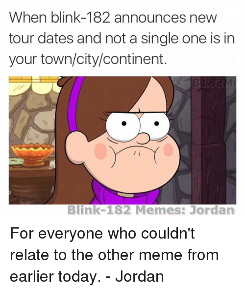 Blinke 182: When blink-182 announces new  tour dates and not a single one is in  your town/city/continent.  Bi 82  Blink-182 Memes: Jordan For everyone who couldn't relate to the other meme from earlier today. - Jordan