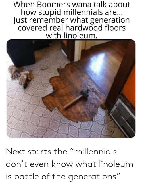 "Generations: When Boomers wana talk about  how stupid millennials are...  Just remember what generation  covered real hardwood floors  with linoleum. Next starts the ""millennials don't even know what linoleum is battle of the generations"""