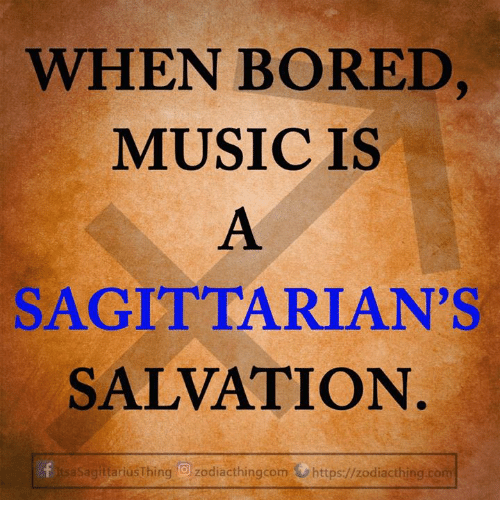 Bored, Com, and Salvation: WHEN BORED  MUSICIS  SAGITTARIAN'S  SALVATION  Sagitariusthing Ozodiacthingcom https:/zodiacthing.com