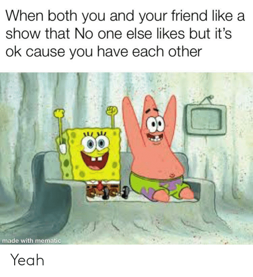Yeah, One, and Friend: When both you and your friend like a  show that No one else likes but it's  ok cause you have each other  made with mematic Yeah