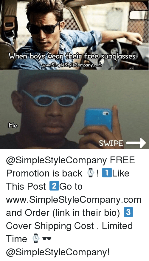 Memes, Free, and Limited: When boys wear their free sunalasses  WWW.SimplestyleCompany.com  Me  SWIPE @SimpleStyleCompany FREE Promotion is back ⌚️! 1️⃣Like This Post 2️⃣Go to www.SimpleStyleCompany.com and Order (link in their bio) 3️⃣Cover Shipping Cost . Limited Time ⌚️🕶@SimpleStyleCompany!
