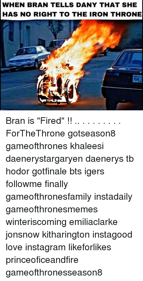 "Instagram, Love, and Memes: WHEN BRAN TELLS DANY THAT SHE  HAS NO RIGHT TO THE IRON THRONE Bran is ""Fired"" !! .. . . . . . . . . ForTheThrone gotseason8 gameofthrones khaleesi daenerystargaryen daenerys tb hodor gotfinale bts igers followme finally gameofthronesfamily instadaily gameofthronesmemes winteriscoming emiliaclarke jonsnow kitharington instagood love instagram likeforlikes princeoficeandfire gameofthronesseason8"