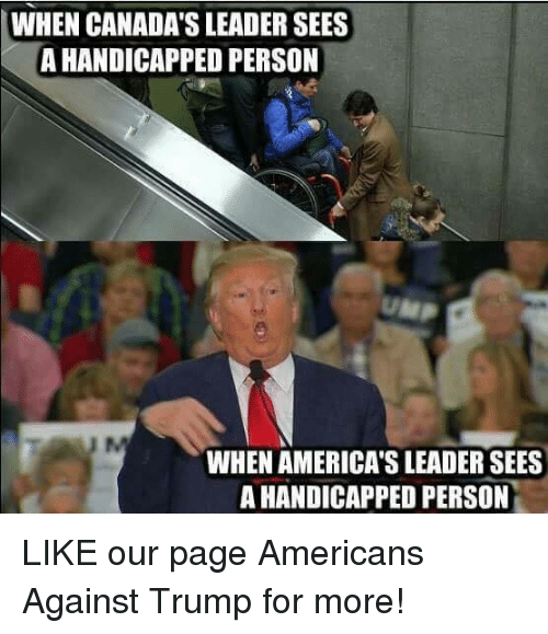 Trump, Page, and Person: WHEN CANADA'S LEADER SEES  A HANDICAPPED PERSON  UMP  WHEN AMERICA'S LEADER SEES  A HANDICAPPED PERSON LIKE our page Americans Against Trump for more!