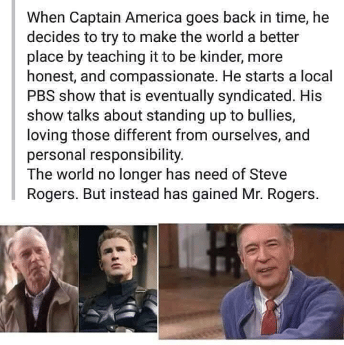 Longer: When Captain America goes back in time, he  decides to try to make the world a better  place by teaching it to be kinder, more  honest, and compassionate. He starts a local  PBS show that is eventually syndicated. His  show talks about standing up to bullies,  loving those different from ourselves, and  personal responsibility.  The world no longer has need of Steve  Rogers. But instead has gained Mr. Rogers.