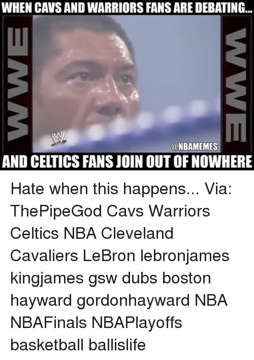 Basketball, Cavs, and Cleveland Cavaliers: WHEN CAVS AND WARRIORS FANS ARE DEBATING..  @NBAMEMES  AND CELTICS FANS JOIN OUT OF NOWHERE ‪Hate when this happens...‬ ‪Via: ThePipeGod‬ Cavs Warriors Celtics NBA Cleveland Cavaliers LeBron lebronjames kingjames gsw dubs boston hayward gordonhayward NBA NBAFinals NBAPlayoffs basketball ballislife
