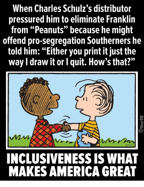 "America, Pro, and Peanuts: When Charles Schulz's distributor  pressured him to eliminate Franklin  from ""Peanuts"" because he might  offend pro-segregation Southerners he  told him: ""Either you print it just the  way I draw it or l quit. How's that?""  OPNTS  INCLUSIVENESS IS WHAT  MAKES AMERICA GREAT"