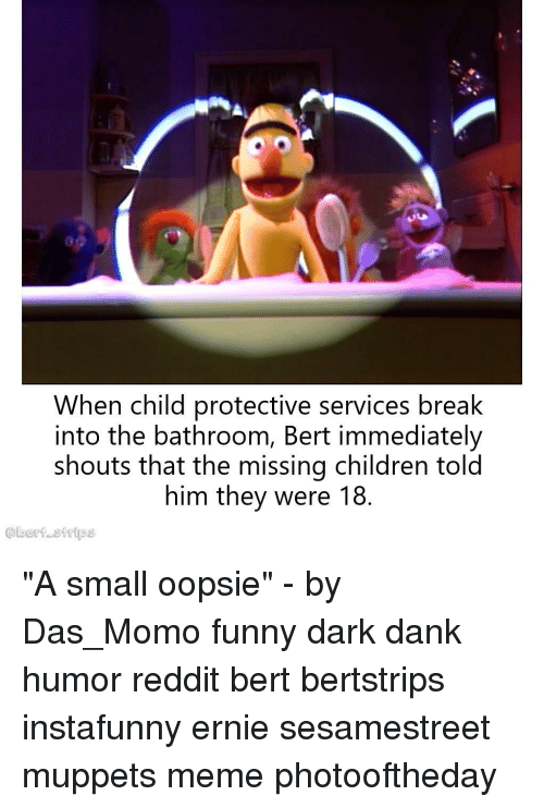 "strips: When child protective services break  into the bathroom, Bert immediately  shouts that the missing children told  him they were 18.  @bert strips ""A small oopsie"" - by Das_Momo funny dark dank humor reddit bert bertstrips instafunny ernie sesamestreet muppets meme photooftheday"