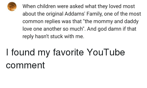 """Addams: When children were asked what they loved most  about the original Addams' Family, one of the most  common replies was that """"the mommy and daddy  love one another so much"""". And god damn if that  reply hasn't stuck with me. I found my favorite YouTube comment"""
