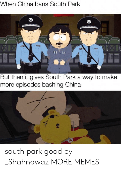 Dank, Memes, and South Park: When China bans South Park  XIIX  But then it gives South Park a way to make  more episodes bashing China  X  }7 south park good by _Shahnawaz MORE MEMES