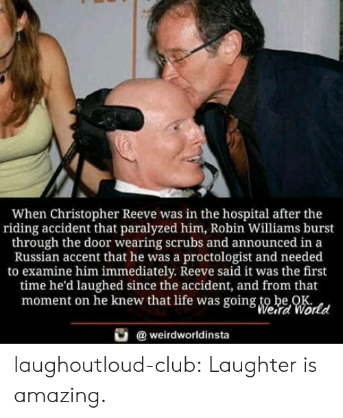 Christopher Reeve, Club, and Life: When Christopher Reeve was in the hospital after the  riding accident that paralyzed him, Robin Williams burst  through the door wearing scrubs and announced in a  Russian accent that he was a proctologist and needed  to examine him immediately. Reeve said it was the first  time he'd laughed since the accident, and from that  moment on he knew that life was going to be OK  Weird World  weirdworldinsta laughoutloud-club:  Laughter is amazing.