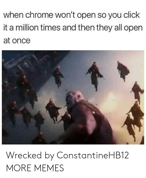 Wrecked: when chrome won't open so you click  it a million times and then they all open  at once Wrecked by ConstantineHB12 MORE MEMES