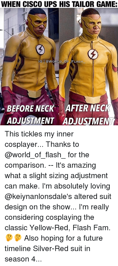 tickling: WHEN CISCO UPS HIS TAILOR GAME:  IG @WORLD OF FLASH  BEFORE NECK AFTER NECK  ADJUSTMENT ADJUSTMEN This tickles my inner cosplayer... Thanks to @world_of_flash_ for the comparison. -- It's amazing what a slight sizing adjustment can make. I'm absolutely loving @keiynanlonsdale's altered suit design on the show... I'm really considering cosplaying the classic Yellow-Red, Flash Fam. 🤔🤔 Also hoping for a future timeline Silver-Red suit in season 4...