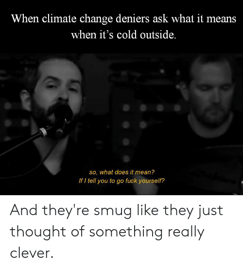 Smugness: When climate change deniers ask what it means  when it's cold outside.  u/Xena Warri  so, what does it mean?  If I tell you to go fuck yourself? And they're smug like they just thought of something really clever.