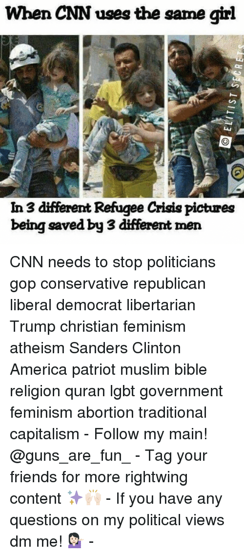 Any Question: When CNN uses the same girl  In 3 different Refugee Crisis pictures  being saved by 3 different men CNN needs to stop politicians gop conservative republican liberal democrat libertarian Trump christian feminism atheism Sanders Clinton America patriot muslim bible religion quran lgbt government feminism abortion traditional capitalism - Follow my main! @guns_are_fun_ - Tag your friends for more rightwing content ✨🙌🏻 - If you have any questions on my political views dm me! 💁🏻 -