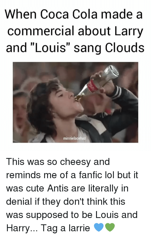 """Fanfics: When Coca Cola made a  commercial about Larry  and """"Louis"""" sang Clouds  minnielacehaz This was so cheesy and reminds me of a fanfic lol but it was cute Antis are literally in denial if they don't think this was supposed to be Louis and Harry... Tag a larrie 💙💚"""