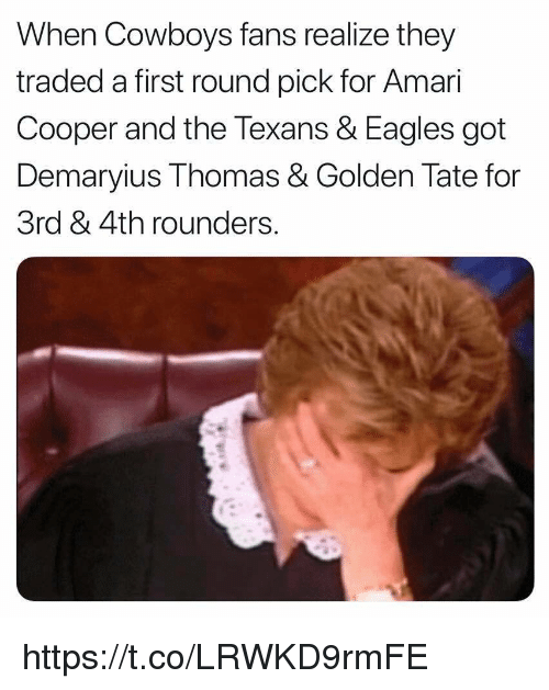 first-round-pick: When Cowboys fans realize they  traded a first round pick for Amar  Cooper and the Texans & Eagles got  Demaryius Thomas & Golden Tate for  3rd & 4th rounders https://t.co/LRWKD9rmFE