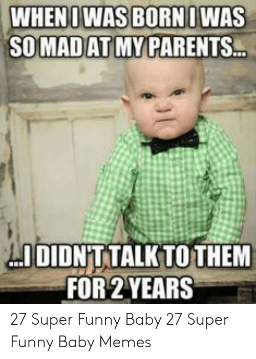 baby memes: WHEN D WAS BORNI WAS  SOMAD AT MY PARENTS  IDIDN'T TALKTO THEM  FOR 2 YEARS 27 Super Funny Baby  27 Super Funny Baby Memes