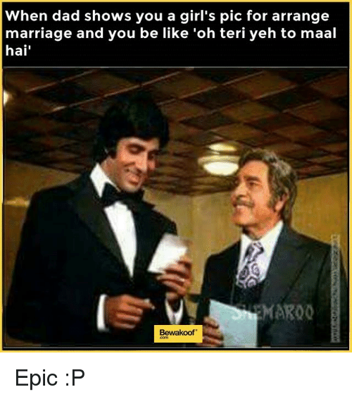 Arrange Marriages: When dad shows you a girl's pic for arrange  marriage and you be like 'oh teri yeh to maal  hai  MARO0  Bewakoof Epic :P