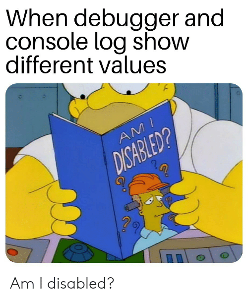 Log, Show, and Different: When debugger and  console log show  different values  AM  DISABLED? Am I disabled?