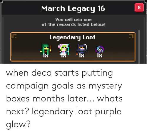 Starts: when deca starts putting campaign goals as mystery boxes months later... whats next? legendary loot purple glow?