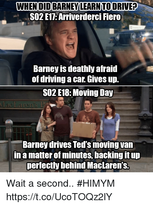 Behinde: WHEN DID BARNEY LEARNTO DRIVE?  SO2 E17: Arriverderci Fiero  Barney is deathly afraid  of driving a car. Gives up.  SO2 E18:Moving Day  Barney drives Ted's moving van  Ina matter of minutes, backing it up  perfectly behind MacLaren's. Wait a second.. #HIMYM https://t.co/UcoTOQz2lY