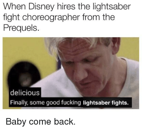 Disney, Fucking, and Lightsaber: When Disney hires the lightsaber  fight choreographer from the  Prequels.  delicious  Finally, some good fucking lightsaber fights. Baby come back.