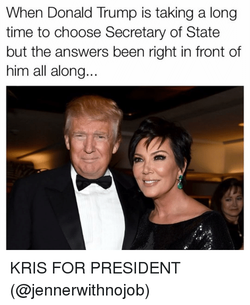 Girl Memes, Secretary of State, and Answeres: When Donald Trump is taking a long  time to choose Secretary of State  but the answers been right in front of  him all along KRIS FOR PRESIDENT (@jennerwithnojob)