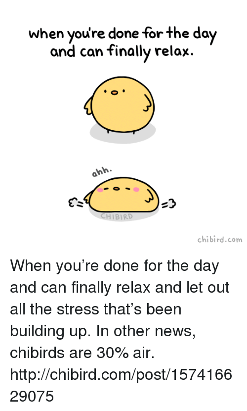 Chibies: when done for the day  and can finally relax.  ahh  BIRD  bird.com  chibi When you're done for the day and can finally relax and let out all the stress that's been building up.  In other news, chibirds are 30% air. http://chibird.com/post/157416629075