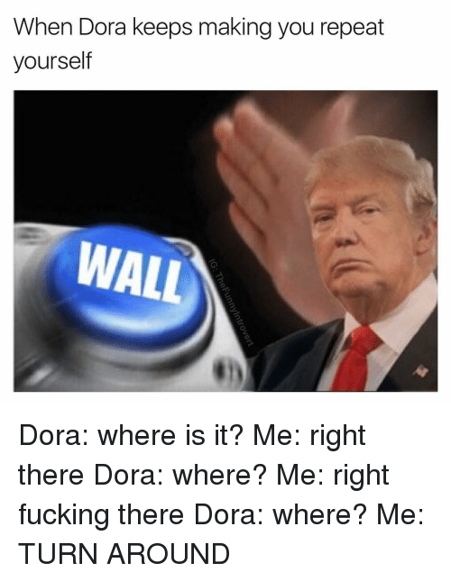 Repeating Yourself: When Dora keeps making you repeat  yourself  WALL Dora: where is it? Me: right there Dora: where? Me: right fucking there Dora: where? Me: TURN AROUND