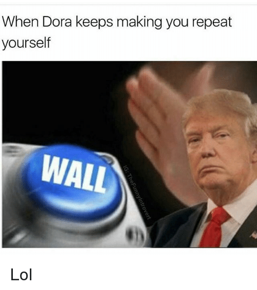 Repeating Yourself: When Dora keeps making you repeat  yourself  WALL Lol