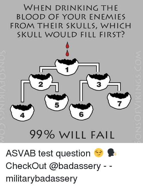 Drinking, Fail, and Memes: WHEN DRINKING THE  BLOOD OF YOUR ENEMIES  FROM THEIR SKULLS, WHICH  SKULL WOULD FILL FIRST?  2  3  5  7  4  6  99% WILL FAIL ASVAB test question 😏 🗣CheckOut @badassery - - militarybadassery