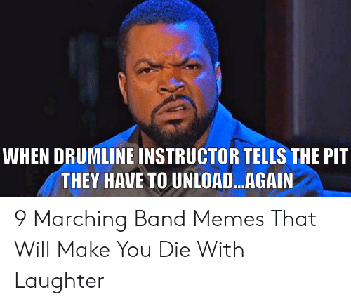 Marching Band Memes: WHEN DRUMLINE INSTRUCTOR TELLS THE PIT  THEY HAVE TO UNLOA...AGAIN 9 Marching Band Memes That Will Make You Die With Laughter