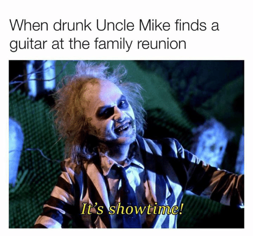 reunion: When drunk Uncle Mike finds a  guitar at the family reunion  It's showtime!