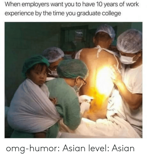 By The Time: When employers want you to have 10 years of work  experience by the time you graduate college omg-humor: Asian level: Asian