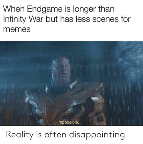 Infinity War: When Endgame is longer than  Infinity War but has less scenes for  memes  Impossible. Reality is often disappointing